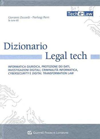 Dizionario Legal tech. Informatica giuridica, protezione dei dati, investigazioni digitali, criminalita' informatica, cybersecurity e digital transformation law